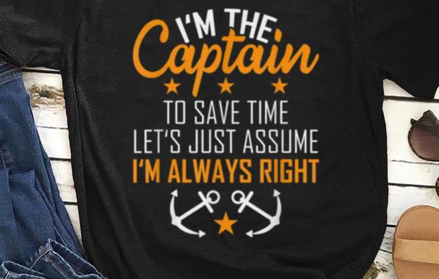 Awesome I'm The Captain To Save Time Let's Just Assume Im Always Right shirt