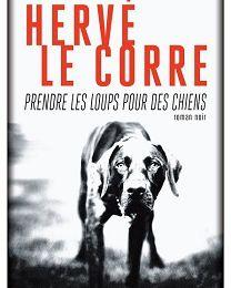 Hervé Le Corre : Prendre les loups pour des chiens (Éd.Rivages, 2017)