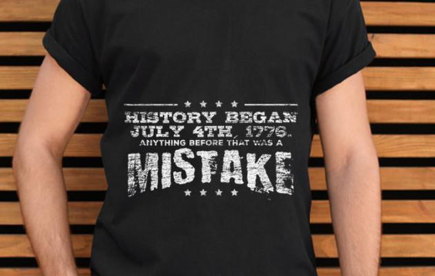 Original History Began July 4th 1776 Anything Before That Was A Mistke America Independence Day Shirt