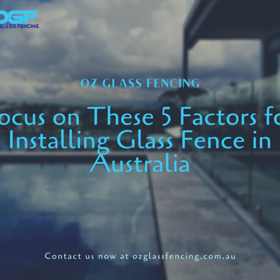Focus on These 5 Factors for Installing Glass Fence in Australia