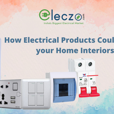 How Electrical Products Could Change Your Home Interiors ?