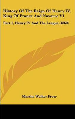 History of the Reign of Henry IV, King of France and Navarre V1 : Part 1, Henry IV and the League (1860)
