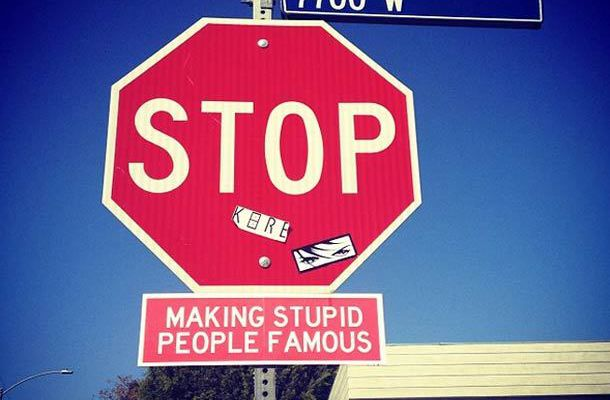"""""""Stop Making Stupid People Famous!"""""""