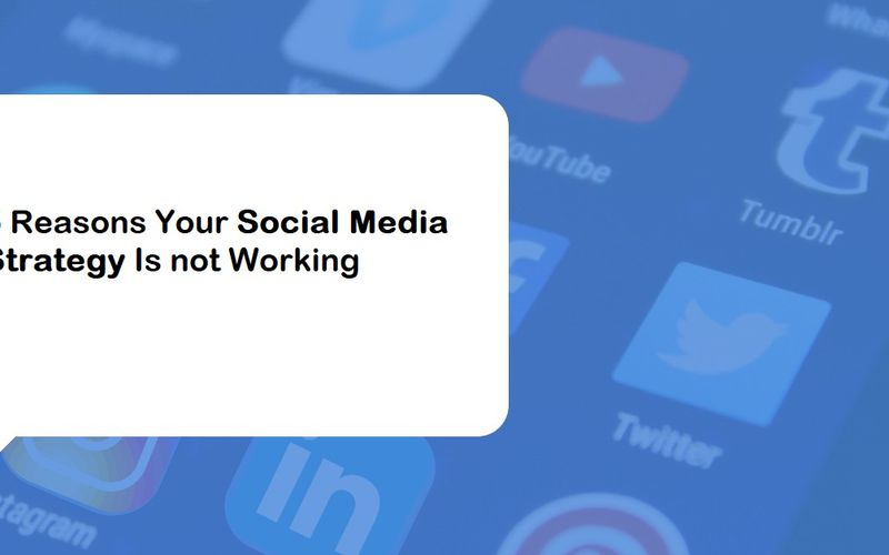 5 Reasons Your Social Media Strategy Is not Working