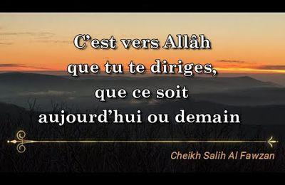 C'est vers Allâh que tu te diriges, que ce soit aujourd'hui ou demain