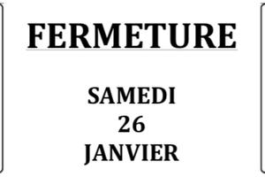 FERMETURE Samedi 26 Janvier