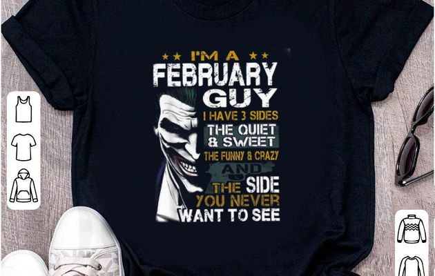 Original I'm a February Guy I Have 3 sides The Quiet And Sweet Joker shirt