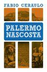 Palermo nascosta. Storie, misteri e dicerie di Palermo, raccolti dalla passione di Fabio Ceraulo, palermitano DOC