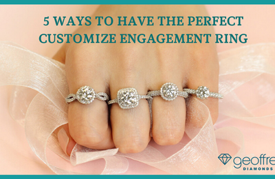5 Ways To Have The Perfect Customize Engagement Ring