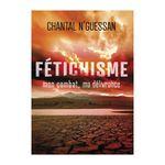 Fétichisme par Chantal N'Guessan, mon combat, ma délivrance