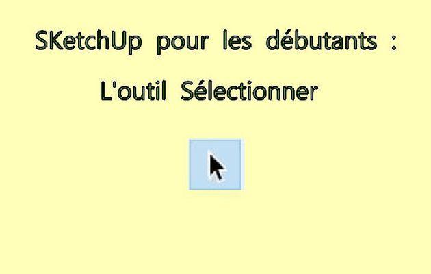 SKetchUp pour les débutants  1  :   l'outil Sélection.