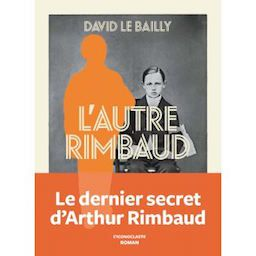 David Le Bailly. L'autre Rimbaud