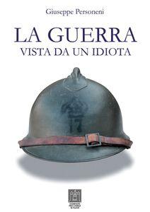 LA GUERRA VISTA DA UN IDIOTA di Giuseppe Personeni