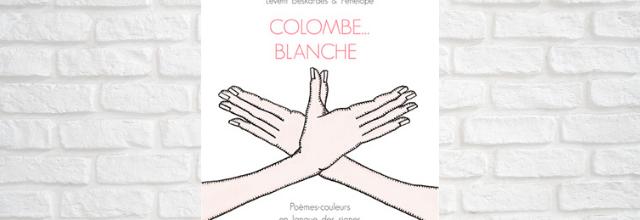 Colombe Blanche - poèmes couleurs créés en langue des signes de Levent Beskardès et Pénélope