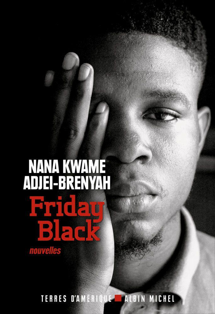 Friday Black - Nana Kwame ADJEI-BRENYAH (Friday Black, 2018), traduction de Stéphane ROQUES, Albin Michel collection Terres d'Amérique, 2021, 272 pages