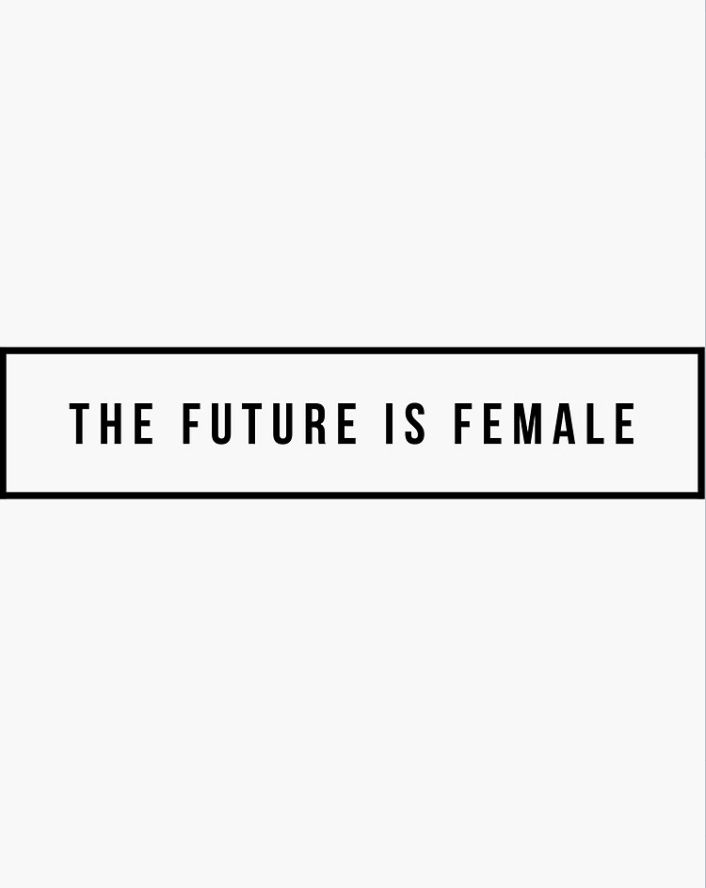 THE FUTURE IS FEMALE { inspiration }