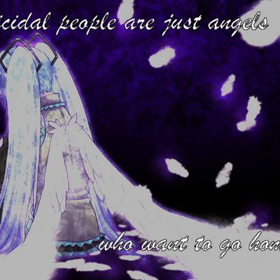 Suicidal peoples are just angels who want to go home...