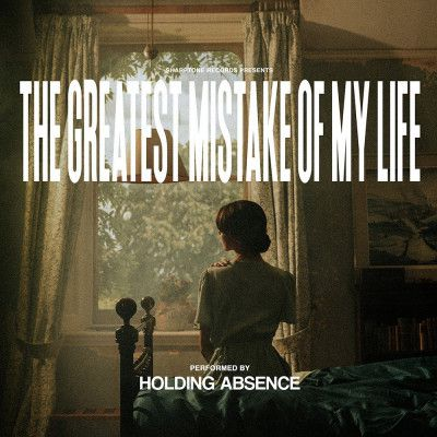 """Holding Absence """"The Greatest Mistake Of My Life"""""""