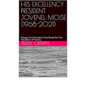 HIS EXCELLENCY PRESIDENT JOVENEL MOïSE (1968-2021): Eulogy To A President That Stood On The Shoulders Of Giants (English Edition)