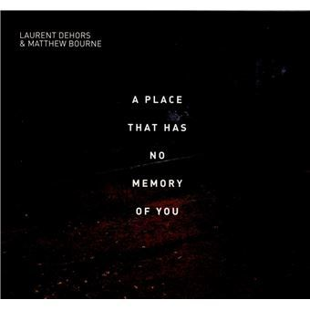 A PLACE THAT HAS NO MEMORY OF YOU  Laurent DEHORS / Matthew BOURNE