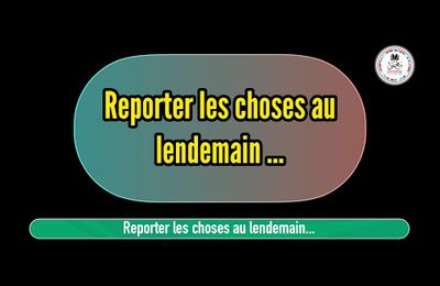 Reporter les choses au lendemain...