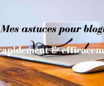 Mes astuces pour bloguer rapidement et efficacement