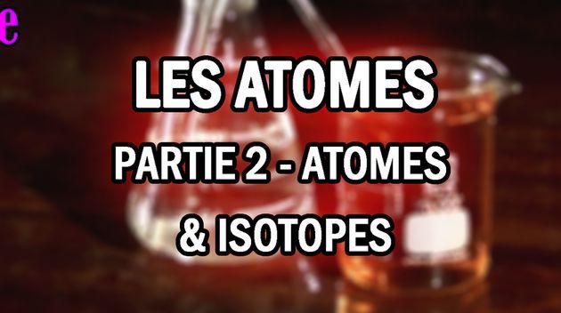 AU CŒUR DE LA CHIMIE - LES ATOMES -- PARTIE 2 : ATOMES & ISOTOPES
